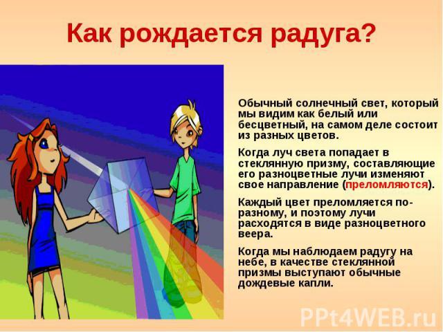 Как рождается радуга? Обычный солнечный свет, который мы видим как белый или бесцветный, на самом деле состоит из разных цветов. Когда луч света попадает в стеклянную призму, составляющие его разноцветные лучи изменяют свое направление (преломляются…
