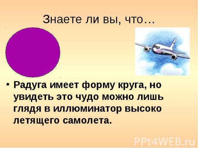 Знаете ли вы, что… Радуга имеет форму круга, но увидеть это чудо можно лишь глядя в иллюминатор высоко летящего самолета.