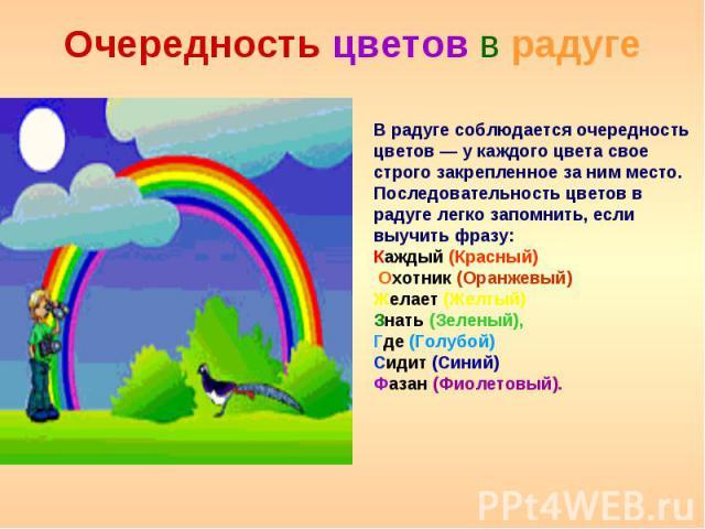 Очередность цветов в радуге В радуге соблюдается очередность цветов — у каждого цвета свое строго закрепленное за ним место. Последовательность цветов в радуге легко запомнить, если выучить фразу: Каждый (Красный) Охотник (Оранжевый) Желает (Желтый)…