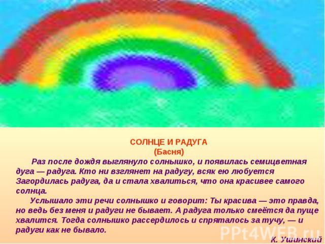 СОЛНЦЕ И РАДУГА(Басня) Раз после дождя выглянуло солнышко, и появилась семицветная дуга — радуга. Кто ни взглянет на радугу, всяк ею любуется Загордилась радуга, да и стала хвалиться, что она красивее самого солнца. Услышало эти речи солнышко и гово…