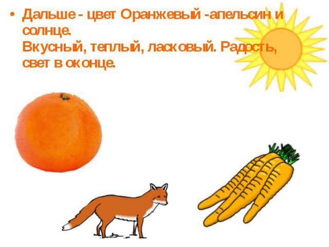 Дальше - цвет Оранжевый -апельсин и солнце.Вкусный, теплый, ласковый. Радость, свет в оконце.