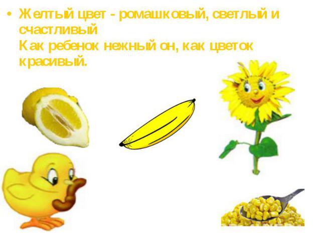 Желтый цвет - ромашковый, светлый и счастливыйКак ребенок нежный он, как цветок красивый.