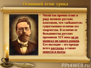 Основной тезис урока Чехов так прочно стоит в ряду великих русских классиков, чт