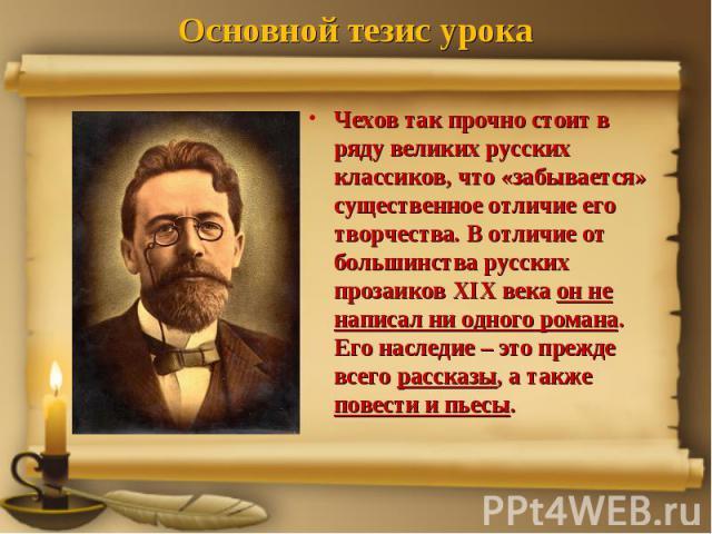 Основной тезис урока Чехов так прочно стоит в ряду великих русских классиков, что «забывается» существенное отличие его творчества. В отличие от большинства русских прозаиков XIX века он не написал ни одного романа. Его наследие – это прежде всего р…