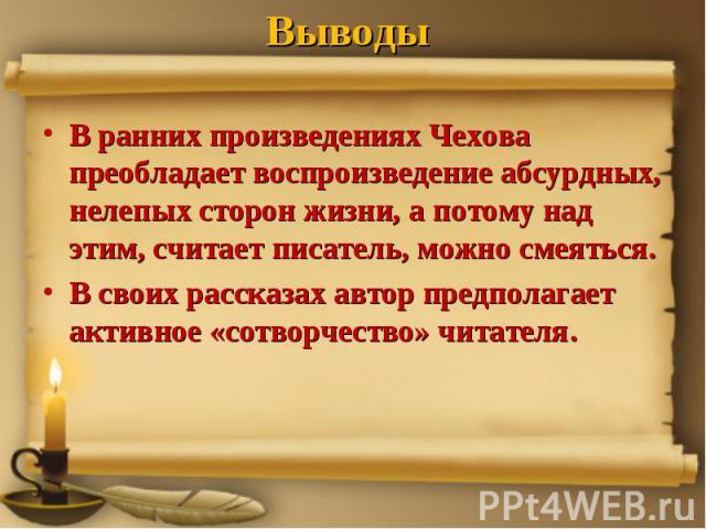 Выводы В ранних произведениях Чехова преобладает воспроизведение абсурдных, нелепых сторон жизни, а потому над этим, считает писатель, можно смеяться.В своих рассказах автор предполагает активное «сотворчество» читателя.