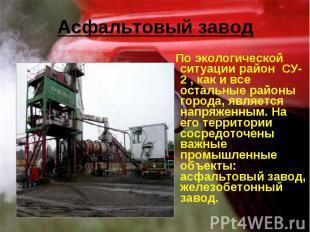 Асфальтовый завод По экологической ситуации район СУ-2 , как и все остальные рай