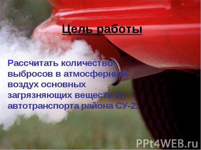 Цель работы Рассчитать количество выбросов в атмосферный воздух основных загрязняющих веществ от автотранспорта района СУ-2.