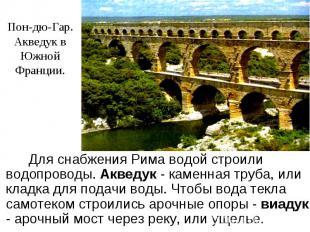 Пон-дю-Гар.Акведук в ЮжнойФранции. Для снабжения Рима водой строили водопроводы.