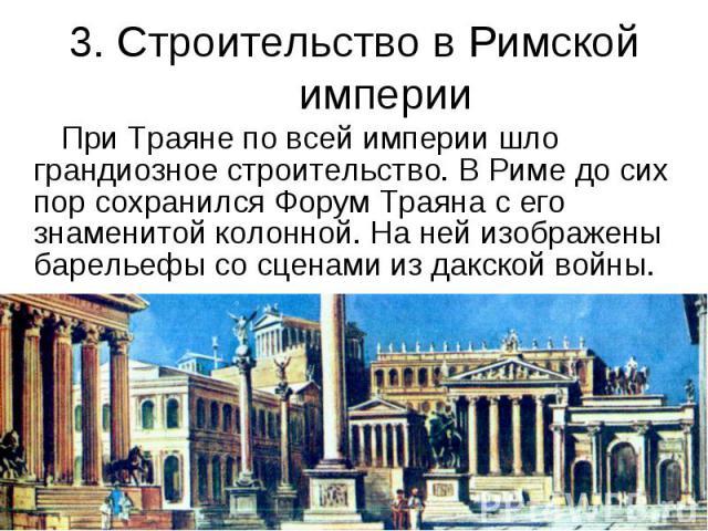 3. Строительство в Римской империи При Траяне по всей империи шло грандиозное строительство. В Риме до сих пор сохранился Форум Траяна с его знаменитой колонной. На ней изображены барельефы со сценами из дакской войны.