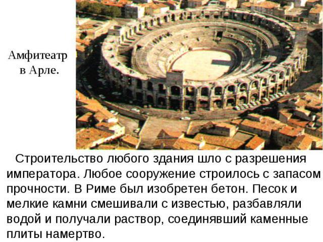 Амфитеатр в Арле. Строительство любого здания шло с разрешения императора. Любое сооружение строилось с запасом прочности. В Риме был изобретен бетон. Песок и мелкие камни смешивали с известью, разбавляли водой и получали раствор, соединявший каменн…