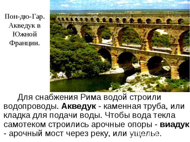 Пон-дю-Гар.Акведук в ЮжнойФранции. Для снабжения Рима водой строили водопроводы. Акведук - каменная труба, или кладка для подачи воды. Чтобы вода текла самотеком строились арочные опоры - виадук - арочный мост через реку, или ущелье.