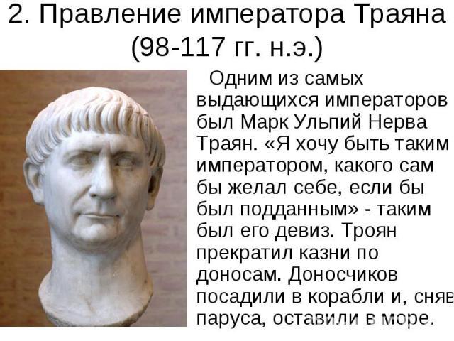 2. Правление императора Траяна (98-117 гг. н.э.) Одним из самых выдающихся императоров был Марк Ульпий Нерва Траян. «Я хочу быть таким императором, какого сам бы желал себе, если бы был подданным» - таким был его девиз. Троян прекратил казни по доно…