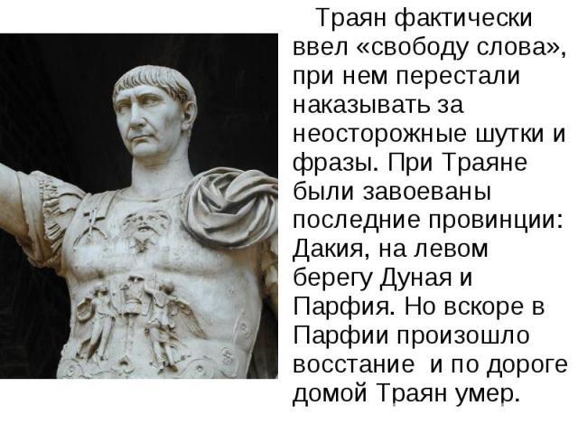 Траян фактически ввел «свободу слова», при нем перестали наказывать за неосторожные шутки и фразы. При Траяне были завоеваны последние провинции: Дакия, на левом берегу Дуная и Парфия. Но вскоре в Парфии произошло восстание и по дороге домой Траян умер.