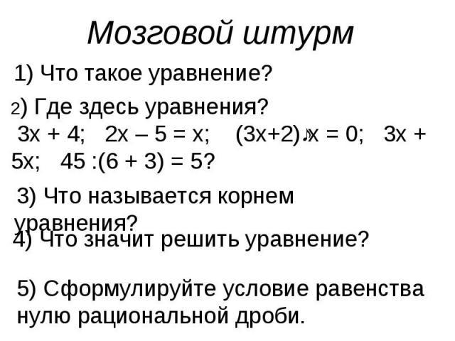 Мозговой штурм 1) Что такое уравнение?2) Где здесь уравнения? 3х + 4; 2х – 5 = х; (3х+2)ːх = 0; 3х + 5х; 45 :(6 + 3) = 5?3) Что называется корнем уравнения?4) Что значит решить уравнение?5) Сформулируйте условие равенства нулю рациональной дроби.