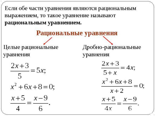 Если обе части уравнения являются рациональным выражением, то такое уравнение называют рациональным уравнением.Рациональные уравненияЦелые рациональные уравненияДробно-рациональные уравнения