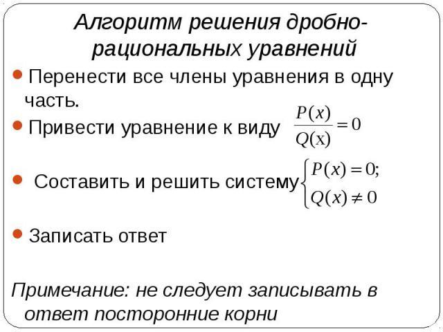 Алгоритм решения дробно- рациональных уравнений Перенести все члены уравнения в одну часть.Привести уравнение к виду Составить и решить системуЗаписать ответПримечание: не следует записывать в ответ посторонние корни
