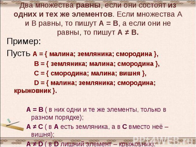 Два множества равны, если они состоят из одних и тех же элементов. Если множества А и В равны, то пишут А = В, а если они не равны, то пишут А ≠ В. Пример:Пусть А = { малина; земляника; смородина }, В = { земляника; малина; смородина }, С = { смород…
