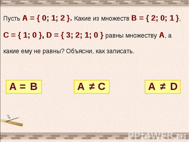 Пусть А = { 0; 1; 2 }. Какие из множеств В = { 2; 0; 1 },С = { 1; 0 }, D = { 3; 2; 1; 0 } равны множеству А, а какие ему не равны? Объясни, как записать.
