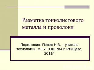 Разметка тонколистового металла и проволоки Подготовил: Попов Н.В. – учитель тех