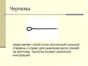 Ч ертилка представляет собой остро заточенный стальной стержень и служит для нан