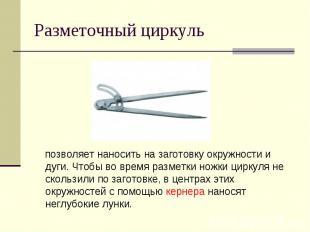Разметочный циркуль позволяет наносить на заготовку окружности и дуги. Чтобы во