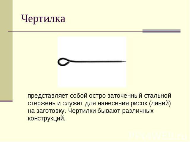 Ч ертилка представляет собой остро заточенный стальной стержень и служит для нанесения рисок (линий) на заготовку. Чертилки бывают различных конструкций.