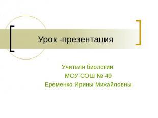 Урок -презентация Учителя биологии МОУ СОШ № 49Еременко Ирины Михайловны