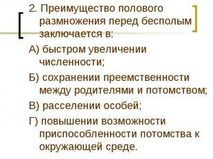 2. Преимущество полового размножения перед бесполым заключается в:А) быстром уве