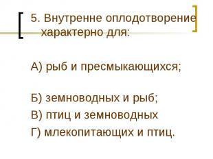 5. Внутренне оплодотворение характерно для:А) рыб и пресмыкающихся; Б) земноводн