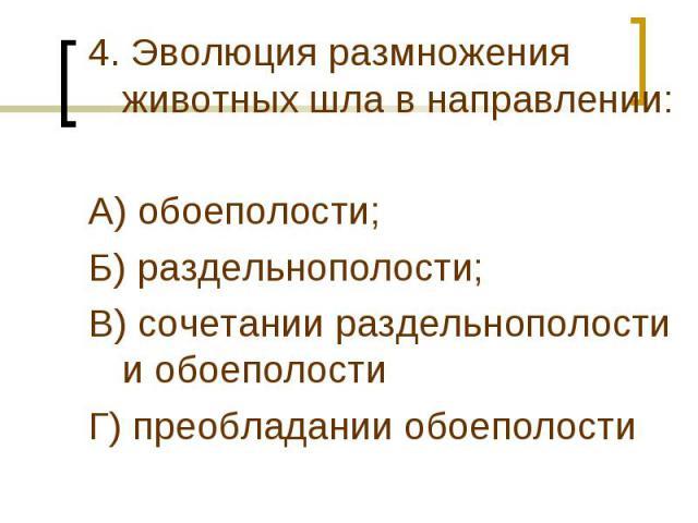 4. Эволюция размножения животных шла в направлении:А) обоеполости;Б) раздельнополости;В) сочетании раздельнополости и обоеполостиГ) преобладании обоеполости