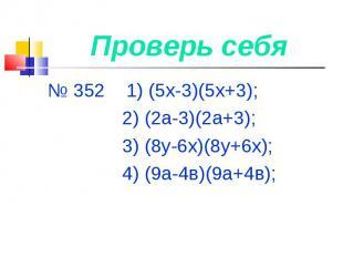 Проверь себя № 352 1) (5х-3)(5х+3); 2) (2а-3)(2а+3); 3) (8у-6х)(8у+6х); 4) (9а-4