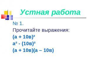 Устная работа № 1. Прочитайте выражения:(а + 10в)²а² - (10в)²(а + 10в)(а – 10в)