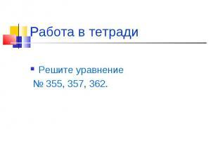 Работа в тетради Решите уравнение № 355, 357, 362.