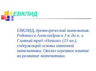 ЕВКЛИД ЕВКЛИД, древнегреческий математик. Работал вАлександрии в 3в. до н.э.