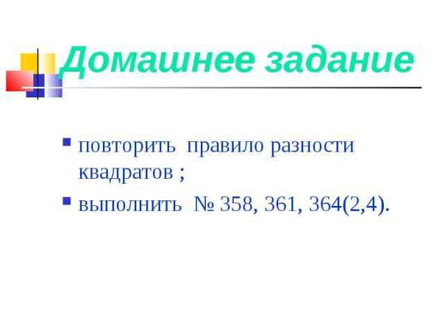 Домашнее задание повторить правило разности квадратов ; выполнить № 358, 361, 364(2,4).