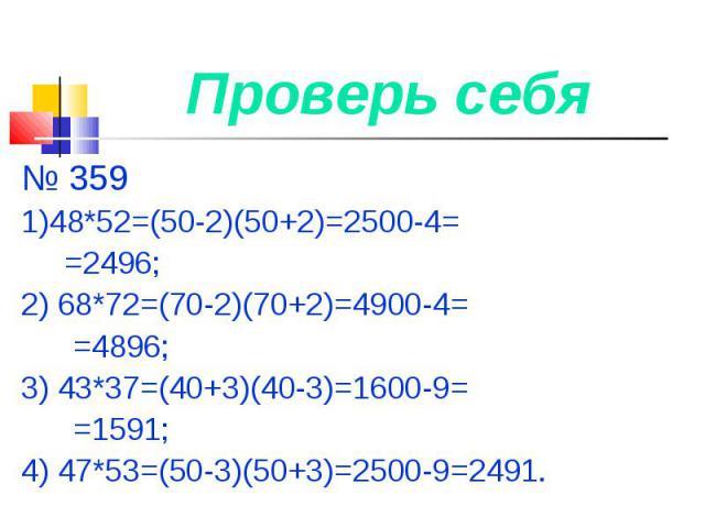 Проверь себя № 3591)48*52=(50-2)(50+2)=2500-4= =2496;2) 68*72=(70-2)(70+2)=4900-4= =4896;3) 43*37=(40+3)(40-3)=1600-9= =1591;4) 47*53=(50-3)(50+3)=2500-9=2491.