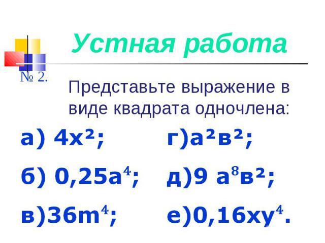 Устная работа Представьте выражение в виде квадрата одночлена:а) 4х²; б) 0,25а⁴; в)36m⁴; г)а²в²;д)9 а⁸в²; е)0,16ху⁴.