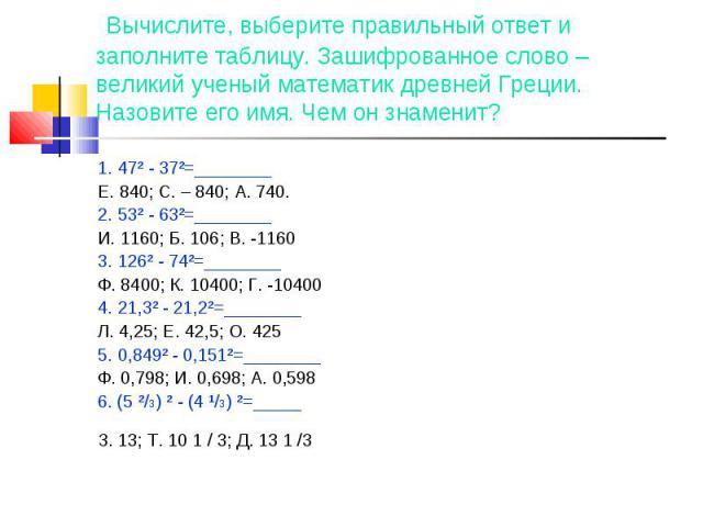 Вычислите, выберите правильный ответ и заполните таблицу. Зашифрованное слово – великий ученый математик древней Греции. Назовите его имя. Чем он знаменит? 1. 47² - 37²=________Е. 840; С. – 840; А. 740.2. 53² - 63²=________И. 1160; Б. 106; В. -11603…