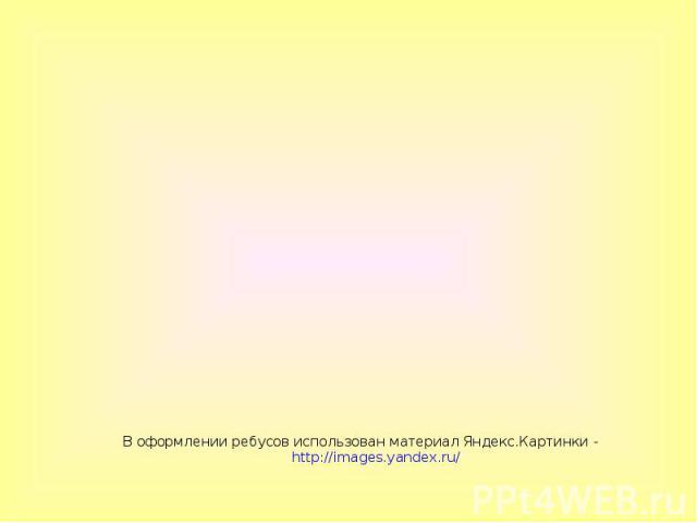 В оформлении ребусов использован материал Яндекс.Картинки - http://images.yandex.ru/