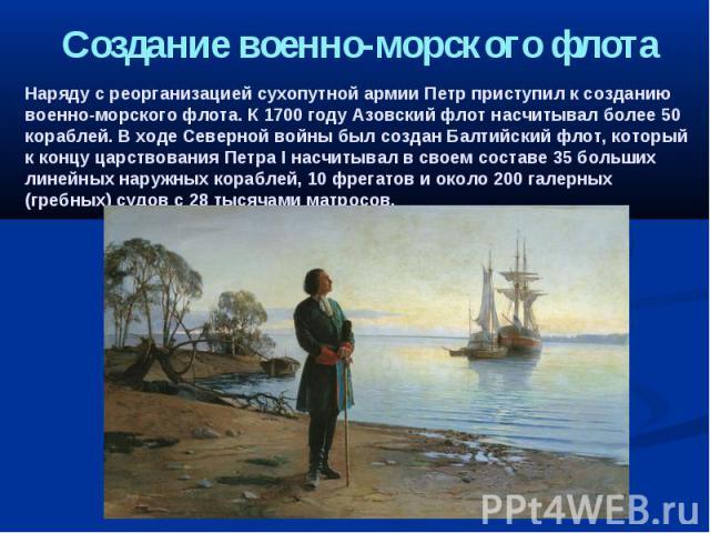 Создание военно-морского флота Наряду с реорганизацией сухопутной армии Петр приступил к созданию военно-морского флота. К 1700 году Азовский флот насчитывал более 50 кораблей. В ходе Северной войны был создан Балтийский флот, который к концу царств…