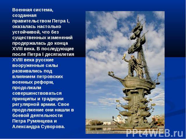Военная система, созданная правительством Петра I, оказалась настолько устойчивой, что без существенных изменений продержалась до конца ХVIII века. В последующие после Петра I десятилетия ХVIII века русские вооруженные силы развивались под влиянием …