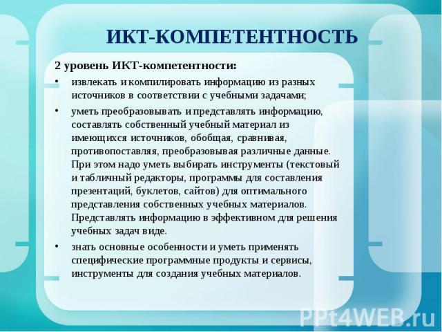 ИКТ-КОМПЕТЕНТНОСТЬ 2 уровень ИКТ-компетентности:извлекать и компилировать информацию из разных источников в соответствии с учебными задачами;уметь преобразовывать и представлять информацию, составлять собственный учебный материал из имеющихся источн…