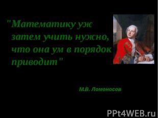 """""""Математику уж затем учить нужно, что она ум в порядок приводит"""" М.В. Ломоносов"""