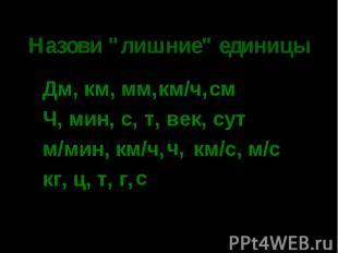 """Назови """"лишние"""" единицы Дм, км, мм, смЧ, мин, с, век, сутм/мин, км/ч, км/с, м/ск"""