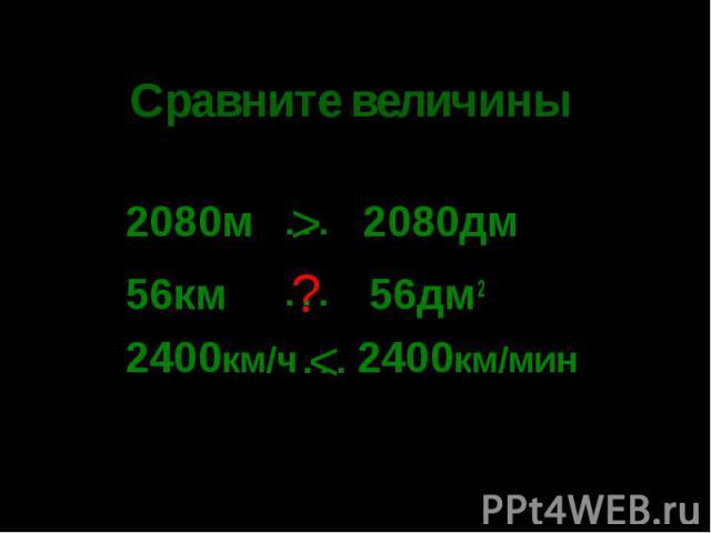 Сравните величины 2080м 2080дм56км 56дм22400км/ч 2400км/мин