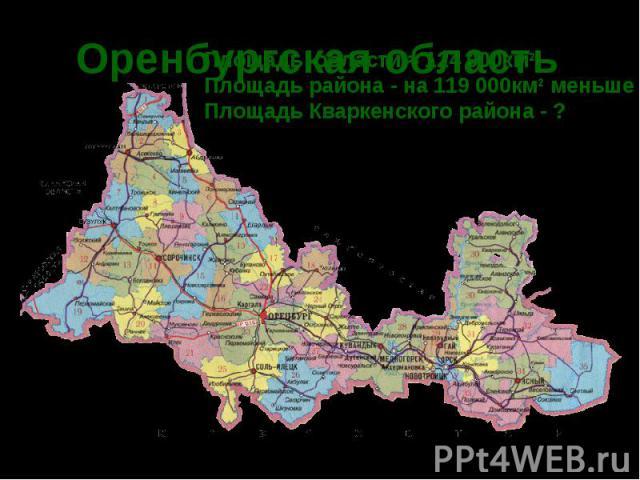 Оренбургская область Площадь области ≈ 124 000км2 Площадь района - на 119 000км2 меньше Площадь Кваркенского района - ?