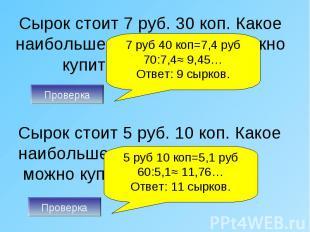 Сырок стоит 7 руб. 30 коп. Какое наибольшее число сырков можно купить на 70 рубл