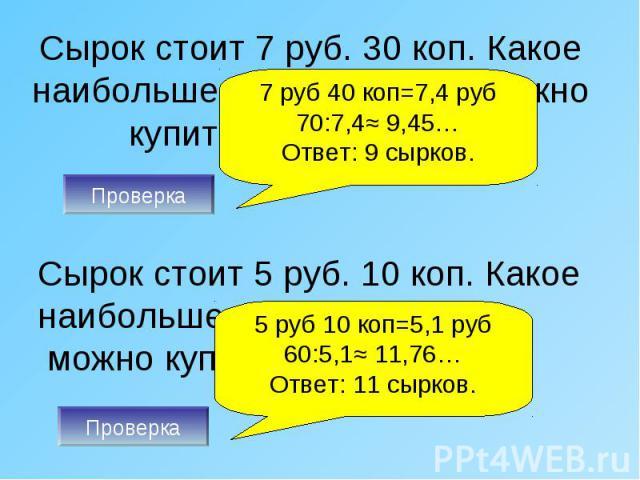 Сырок стоит 7 руб. 30 коп. Какое наибольшее число сырков можно купить на 70 рублей? Сырок стоит 5 руб. 10 коп. Какое наибольшее число сырков можно купить на 60 рублей?