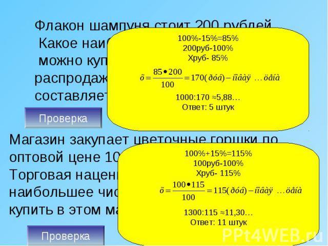 Флакон шампуня стоит 200 рублей. Какое наибольшее число флаконов можно купить на 1000 рублей во время распродажи, когда скидка составляет 15%? Магазин закупает цветочные горшки по оптовой цене 100 рублей за штуку. Торговая наценка составляет 15%. Ка…