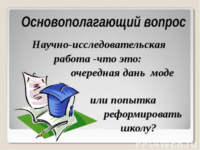 Основополагающий вопрос Научно-исследовательская работа -что это: очередная дань моде или попытка реформировать школу?